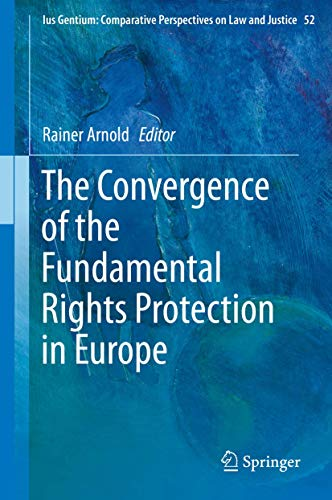 The Convergence of the Fundamental Rights Protection in Europe (Ius Gentium: Comparative Perspectives on Law and Justice (52), Band 52)