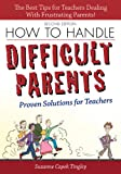How to Handle Difficult Parents: Proven Solutions for Teachers, 2nd ed.