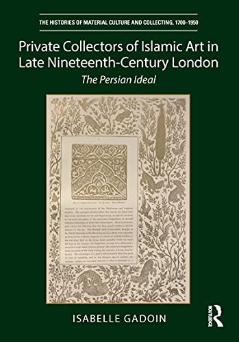 Private Collectors of Islamic Art in Late Nineteenth-Century London: The Persian Ideal (The Histories of Material Culture and Collecting, 1700-1950) (English Edition)