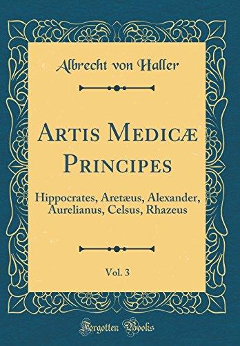 Artis Medicæ Principes, Vol. 3: Hippocrates, Aretæus, Alexander, Aurelianus, Celsus, Rhazeus (Classic Reprint)