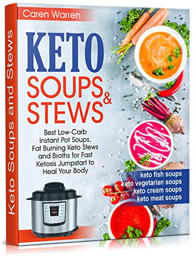 Keto Soups and Stews: Best Low-Carb Instant Pot Soups, Fat Burning Keto Stews and Broths for Fast Ketosis Jumpstart to Heal Your Body.(keto cream soups,keto ... meat and fish soups, keto vegetarian soups)