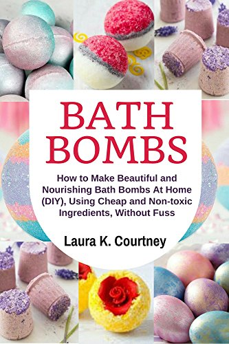 Bath Bombs: How to Make Beautiful and Nourishing Bath Bombs At Home, Using Cheap and Non-toxic Ingredients, Without Fuss