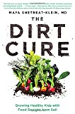 The Dirt Cure: Growing Healthy Kids with Food Straight from Soil - Maya Shetreat-Klein MD