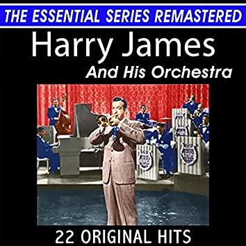Harry James and His Orchestra 22 Original Big Band Hits the Essential Series