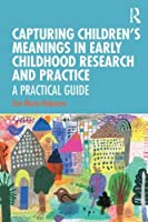 Capturing Children's Meanings in Early Childhood Research and Practice: A Practical Guide