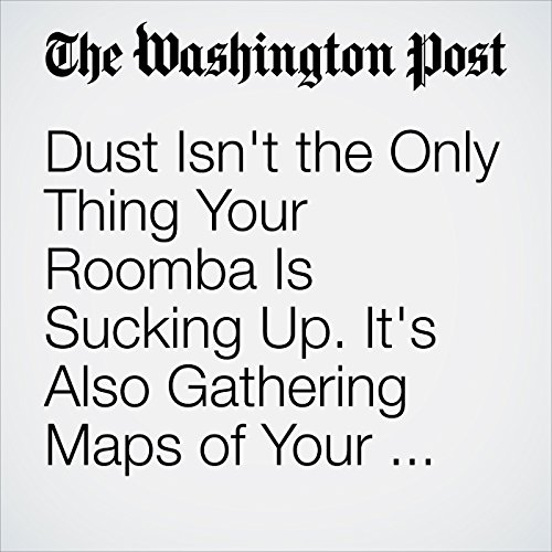Dust Isn't the Only Thing Your Roomba Is Sucking Up. It's Also Gathering Maps of Your House. copertina