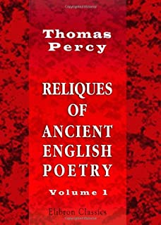 Reliques of Ancient English Poetry: Consisting of Old Heroic Ballads, Songs, and Other Pieces of Our Earlier Poets. Volume 1