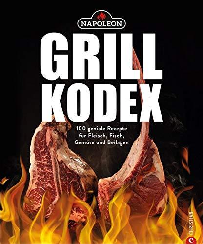 Der Napoleon Grill-Kodex. 100 geniale Rezepte für Fleisch, Fisch, Gemüse und Beilagen. Die Grillbibel für eingefleischte Grill-Fans. Dieses Grillbuch bietet Ihnen Grillrezepte mit Gelinggarantie