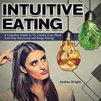 Intuitive Eating: A Complete Guide to To Unlock Your Mind And Stop Emotional and Binge Eating