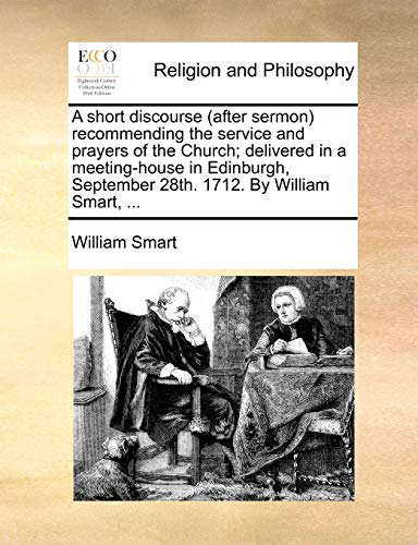 A Short Discourse (After Sermon) Recommending the Service and Prayers of the Church; Delivered in a Meeting-House in Edinburgh, September 28th. 1712. by William Smart, ...