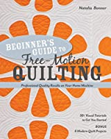 Beginner's Guide to Free-Motion Quilting: 50+ Visual Tutorials to Get You Started: Professional-Quality Results on Your Home Machine