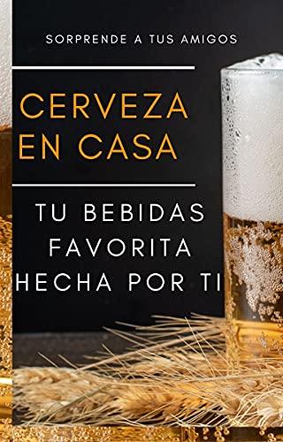 HACER CERVEZA EN CASA: siente la satisfacción de elaborar tu propia bebida casera (Spanish Edition)