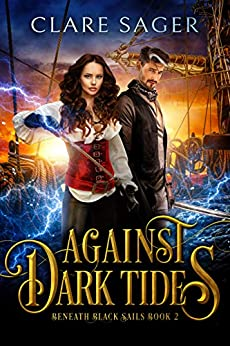 Against Dark Tides: A new adult romantic fantasy adventure (Beneath Black Sails Book 2) by [Clare Sager]