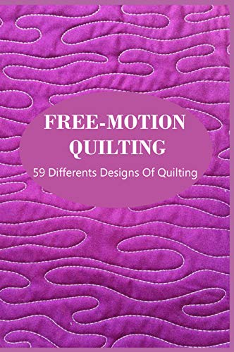 Free-Motion Quilting: 59 Differents Designs Of Quilting: Quilt Patterns For Beginners With Material (English Edition)