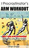 The Procrastinastor's Zero-Gravity Arm Workout: Use your procrastination habits to get big or slim...