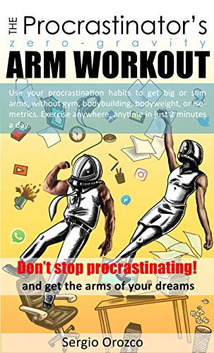 The Procrastinastor's Zero-Gravity Arm Workout: Use your procrastination habits to get big or slim arms, without gym, bodybuilding or bodyweight. Do it ... Bodyweight, Yoga, Dynamic Tension)