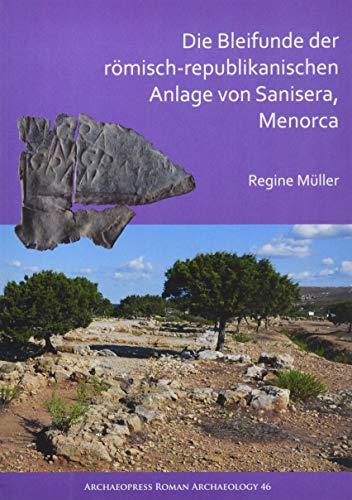 Die Bleifunde der roemisch-republikanischen Anlage von Sanisera, Menorca: Archaologische und archaometrische Analyse: Archäologische Und ... (Archaeopress Roman Archaeology, Band 46)