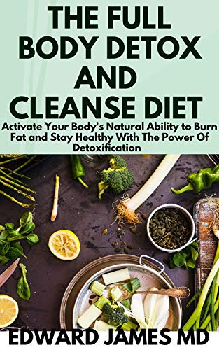 THE FULL BODY DETOX AND CLEANSE DIET : Activate Your Body's Natural Ability to Burn Fat and Stay Healthy With The Power Of Detoxification