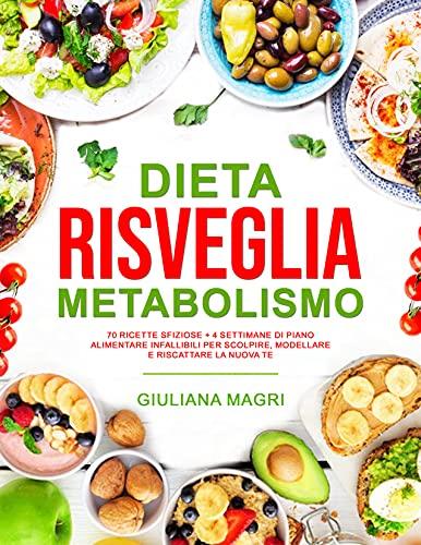 Dieta Risveglia Metabolismo: 70 Ricette Sfiziose + 4 Settimane di Piano Alimentare Infallibili per Scolpire, Modellare e Riscattare la Nuova Te