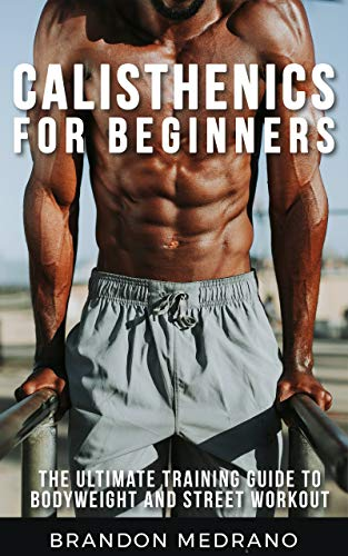 Calisthenics for Beginners: The Ultimate Training Guide to Bodyweight and Street Workout. Calisthenics Program workout for man and woman. (English Edition)