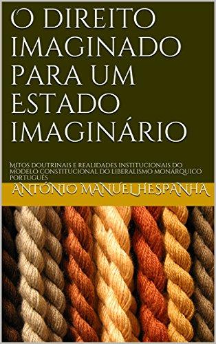 O direito imaginado para um Estado imaginário: Mitos doutrinais e realidades institucionais do modelo constitucional do liberalismo monárquico português
