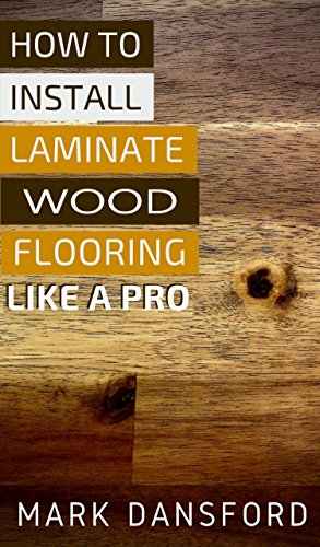 How to Install Laminate Wood Flooring: Like a Pro (English Edition)