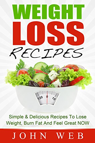 Weight Loss: Weight Loss Recipes – Simple & Delicious Recipes To Lose Weight, Burn Fat And Feel Great NOW (Weight Loss Diet, Clean Eating, Detox)
