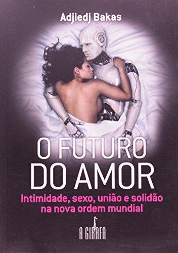 O futuro do amor: Intimidade, sexo, união e solidão na nova ordem mundial
