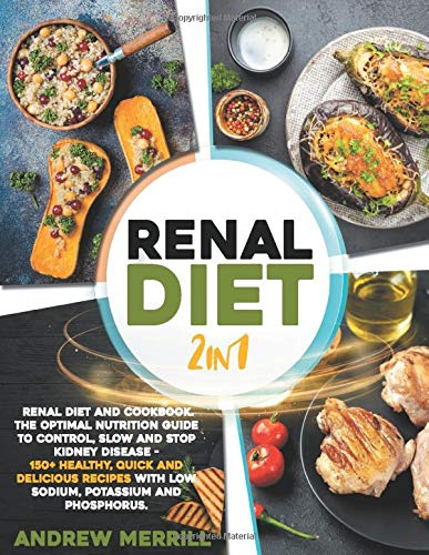 Renal Diet: 2 in 1: Renal diet and cookbook. The Optimal Nutrition Guide to Control, Slow and Stop Kidney Disease - 150+ Healthy, Quick and Delicious Recipes With Low Sodium, Potassium and Phosphorus.