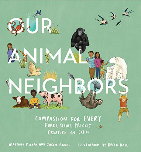 Compare Textbook Prices for Our Animal Neighbors: Compassion for Every Furry, Slimy, Prickly Creature on Earth Illustrated Edition ISBN 9781611807233 by Ricard, Matthieu,Gruhl, Jason,Hall, Becca