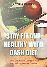 Stay Fit And Healthy With Dash Diet: Learn About Dash Diet Plan And Start Solving Obesity Problem