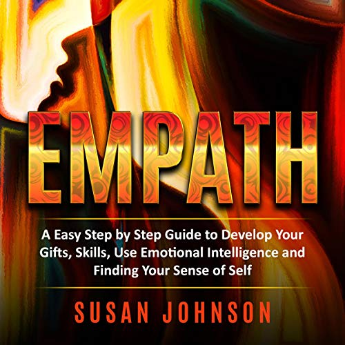 Empath: An Easy Step by Step Guide to Develop Your Gifts, Skills, Use Emotional Intelligence and Finding Your Sense of Self audiobook cover art