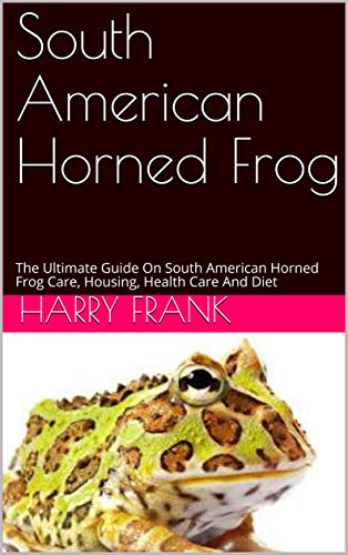 South American Horned Frog : The Ultimate Guide On  South American Horned Frog Care, Housing, Health Care And Diet (English Edition)