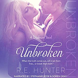 Unbroken     Disclosure Series, Book 2              By:                                                                                                                                 R. E. Hunter                               Narrated by:                                                                                                                                 Stephanie Rose,                                                                                        Soren Gray                      Length: 10 hrs and 24 mins     23 ratings     Overall 4.3