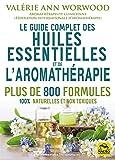 Le guide complet des huiles essentielles et l'Aromathérapie: Plus de 800 formules naturelles et non toxiques pour votre santé, votre beauté..