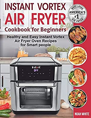 Instant Vortex Air Fryer Cookbook for Beginners: Healthy and Easy Instant Vortex Air Fryer Oven Recipes for Smart people. by Independently published