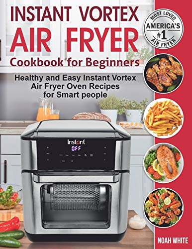 Instant Vortex Air Fryer Cookbook for Beginners: Healthy and Easy Instant Vortex Air Fryer Oven Recipes for Smart people.