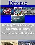 The Long-Term U.S. Strategic Implications of Huawei's Penetration in Latin America