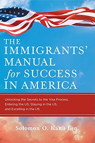 The Immigrants' Manual for Success in America: Unlocking the Secrets to the Visa Process, Entering the US, Staying in the US, and Excelling in the US (English Edition)