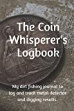 Coin Whisperer's Logbook: My dirt fishing journal to log and track metal detector and prospecting results. (Collectors Logbook)
