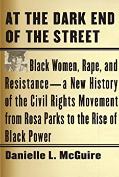 At the Dark End of the Street: Black Women, Rape, and Resistance--A New History of the Civil Rights Movement from Rosa Parks to the Rise of Black Power by [Danielle L. McGuire]