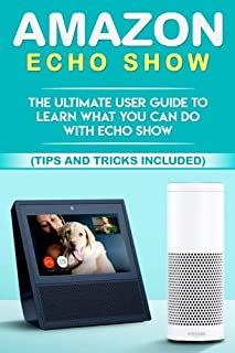 Amazon Echo: Show: The Ultimate User Guide to Learn What You Can Do With Echo Show (Alexa, tips and tricks included, Amazo...