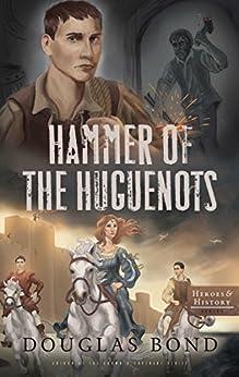 Hammer of the Huguenots (Heroes & History) by [Douglas Bond]
