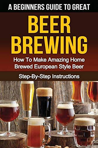 A Beginner's Guide to Great BEER BREWING: How To Make Amazing Home Brewed European Style Beer Step-By-Step Instructions (Beer, Beer Making, Beer Tasting, Beer Brewing, How To Make Beer)