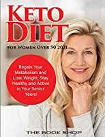 Keto Diet for Women Over 50 2021: Regain Your Metabolism and Lose Weight, Stay Healthy and Active in Your Senior Years!