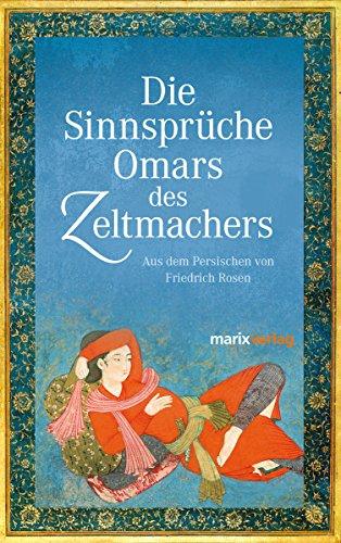 Die Sinnsprüche Omar des Zeltmachers: Aus dem Persischen von Friedrich Rosen