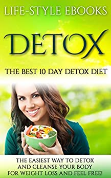 Detox: The Best 10 Day DETOX DIET- The Easiest Way To Detox And Cleanse Your Body For Weight Loss And Feel Free!: (detox, 10 day detox diet, cleanse, detox ... sugar detox, sugar addiction, liver detox) by [LIFE-STYLE]