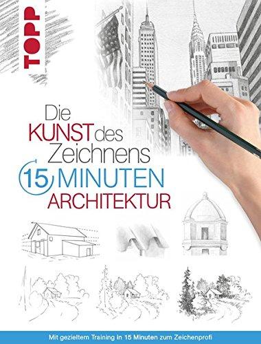 Die Kunst des Zeichnens 15 Minuten - Architektur: Mit gezieltem Training in 15 Minuten zum...