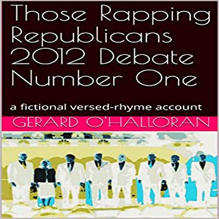 Those Rapping Republicans 2012 Debate Number One      A Fictional Versed-Rhyme Account              Written by:                                                                                                                                 Gerard O'Halloran                               Narrated by:                                                                                                                                 Various Voice Actors                      Length: 55 mins     Not rated yet     Overall 0.0