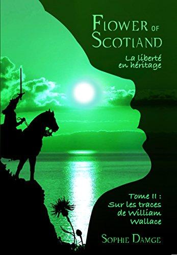 Flower of Scotland - La Liberté en Héritage: Tome 2 : Sur les Traces de William Wallace (French Edition)